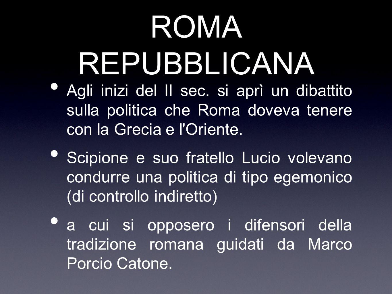 ROMA REPUBBLICANA Agli inizi del II sec. si aprì un dibattito sulla politica che Roma doveva tenere con la Grecia e l'Oriente. Scipione e suo fratello
