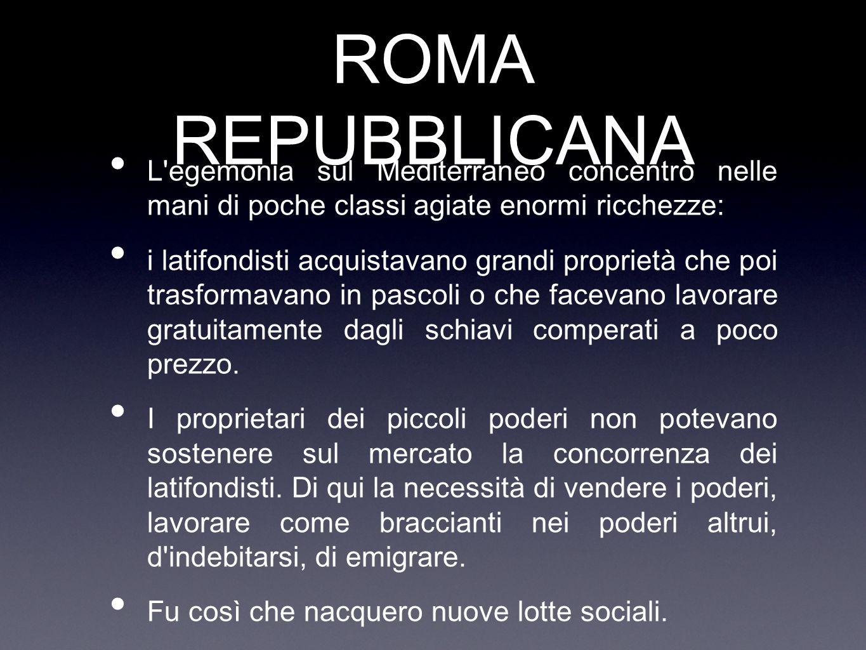 ROMA REPUBBLICANA L'egemonia sul Mediterraneo concentrò nelle mani di poche classi agiate enormi ricchezze: i latifondisti acquistavano grandi proprie