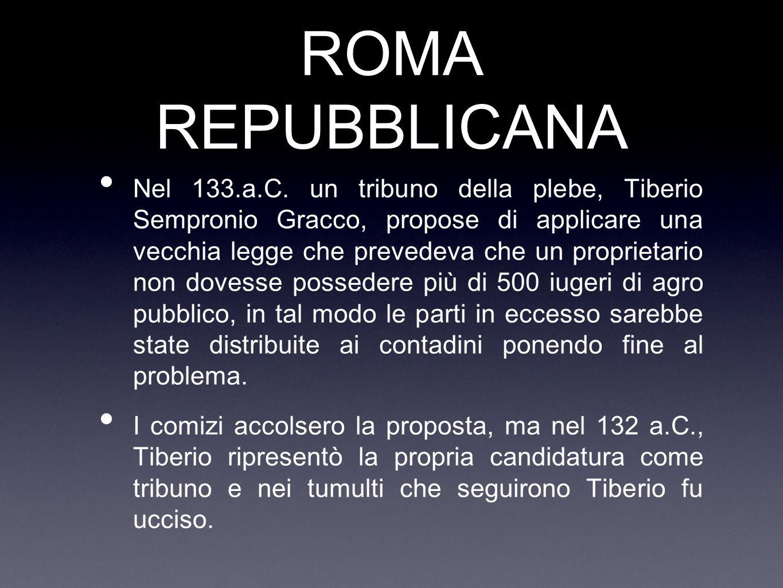 ROMA REPUBBLICANA Nel 133.a.C. un tribuno della plebe, Tiberio Sempronio Gracco, propose di applicare una vecchia legge che prevedeva che un proprieta