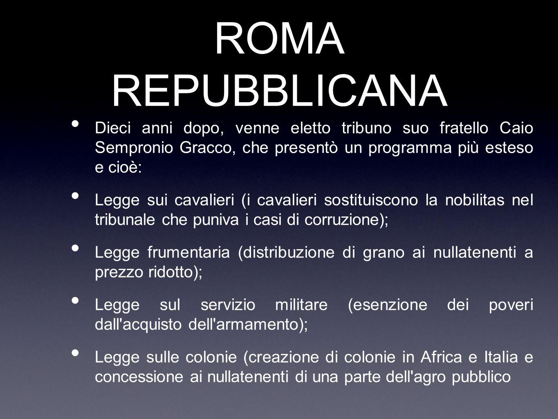 ROMA REPUBBLICANA Dieci anni dopo, venne eletto tribuno suo fratello Caio Sempronio Gracco, che presentò un programma più esteso e cioè: Legge sui cav