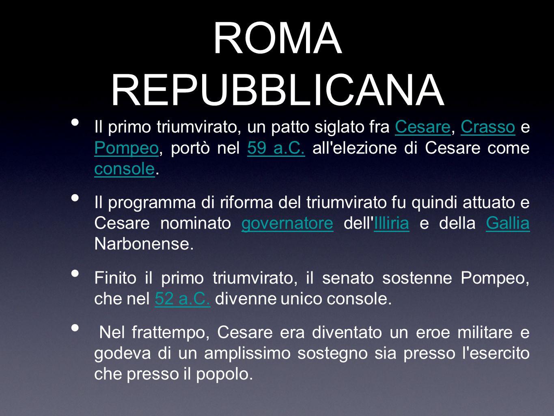 ROMA REPUBBLICANA Il primo triumvirato, un patto siglato fra Cesare, Crasso e Pompeo, portò nel 59 a.C. all'elezione di Cesare come console.CesareCras