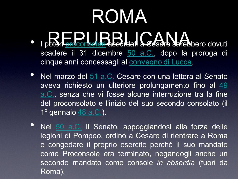 ROMA REPUBBLICANA I poteri proconsolari accordati a Cesare sarebbero dovuti scadere il 31 dicembre 50 a.C., dopo la proroga di cinque anni concessagli