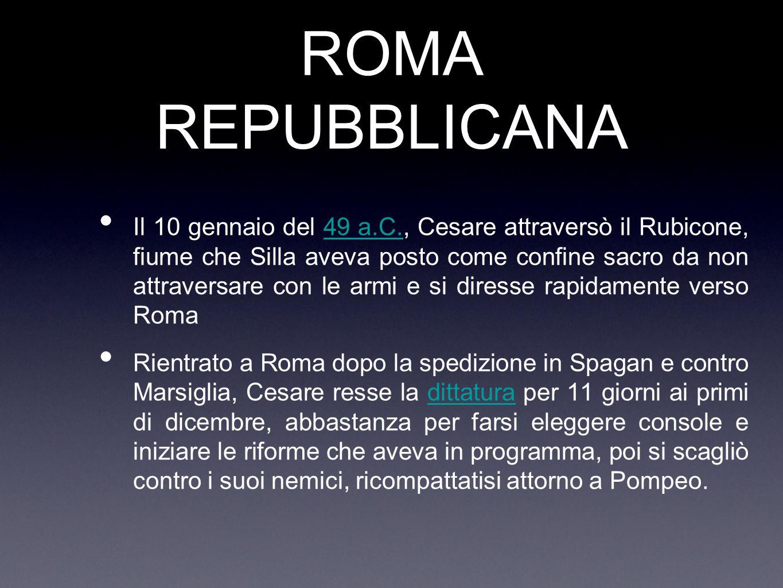ROMA REPUBBLICANA Il 10 gennaio del 49 a.C., Cesare attraversò il Rubicone, fiume che Silla aveva posto come confine sacro da non attraversare con le