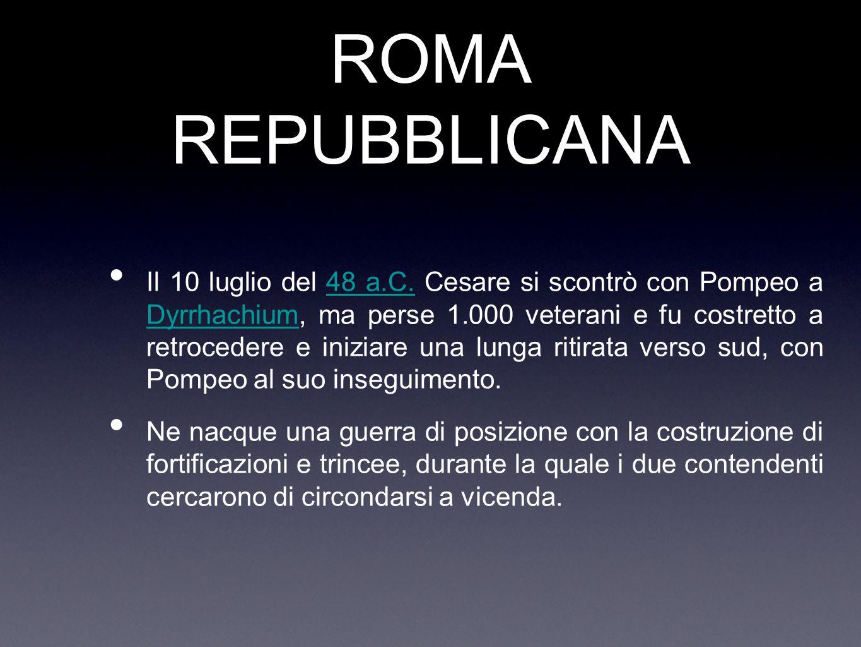 ROMA REPUBBLICANA Il 10 luglio del 48 a.C. Cesare si scontrò con Pompeo a Dyrrhachium, ma perse 1.000 veterani e fu costretto a retrocedere e iniziare