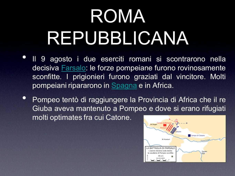 ROMA REPUBBLICANA Il 9 agosto i due eserciti romani si scontrarono nella decisiva Farsalo: le forze pompeiane furono rovinosamente sconfitte. I prigio