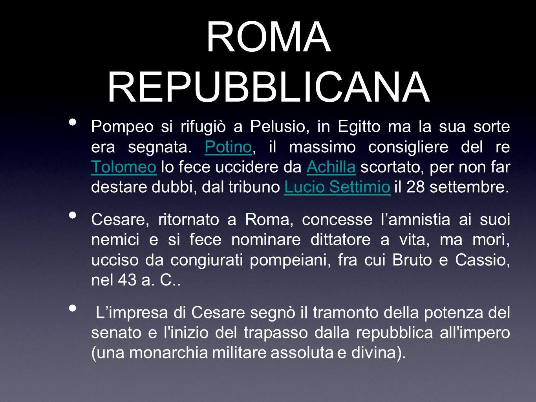 ROMA REPUBBLICANA Pompeo si rifugiò a Pelusio, in Egitto ma la sua sorte era segnata. Potino, il massimo consigliere del re Tolomeo lo fece uccidere d