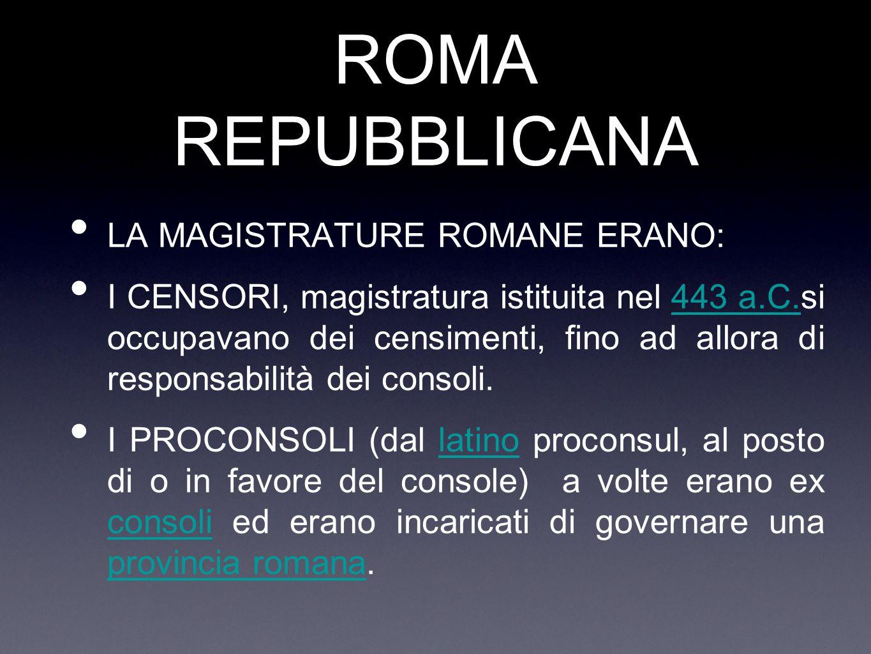 ROMA REPUBBLICANA LA MAGISTRATURE ROMANE ERANO: I CENSORI, magistratura istituita nel 443 a.C.si occupavano dei censimenti, fino ad allora di responsa