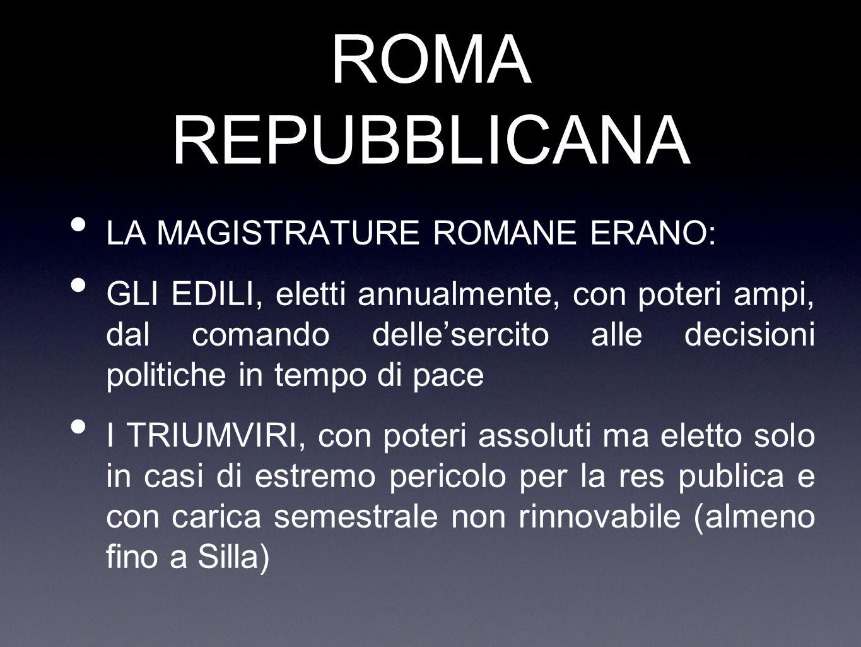 ROMA REPUBBLICANA LA MAGISTRATURE ROMANE ERANO: GLI EDILI, eletti annualmente, con poteri ampi, dal comando delle'sercito alle decisioni politiche in