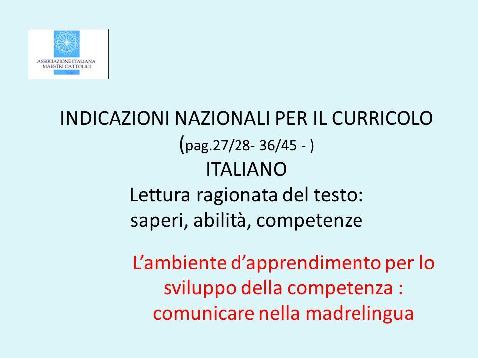 INDICAZIONI NAZIONALI PER IL CURRICOLO ( pag.27/28- 36/45 - ) ITALIANO Lettura ragionata del testo: saperi, abilità, competenze L'ambiente d'apprendimento per lo sviluppo della competenza : comunicare nella madrelingua