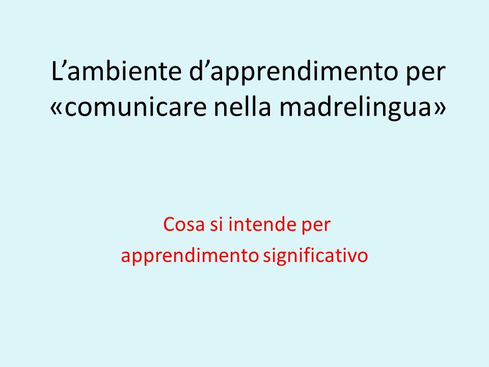 L'ambiente d'apprendimento per «comunicare nella madrelingua» Cosa si intende per apprendimento significativo