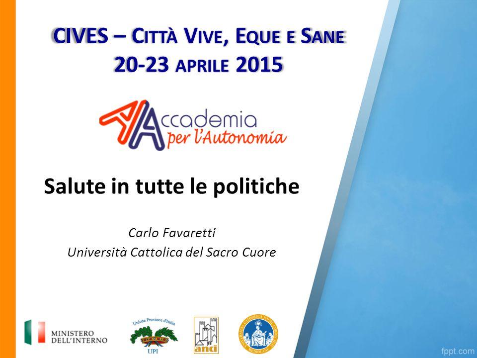 Salute in tutte le politiche Carlo Favaretti Università Cattolica del Sacro Cuore CIVES – C ITTÀ V IVE, E QUE E S ANE 20-23 APRILE 2015
