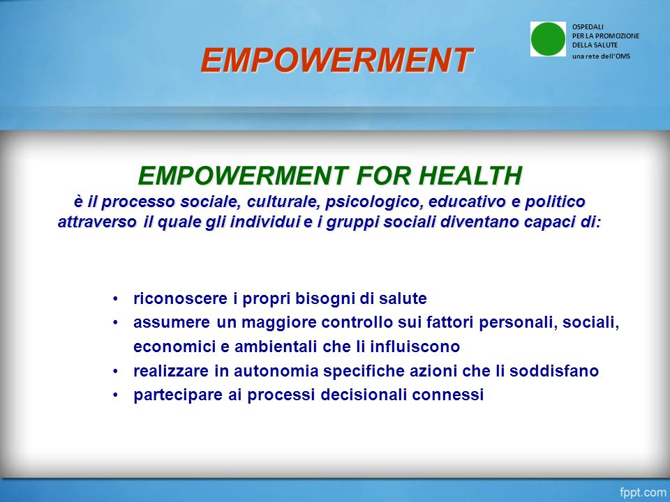 EMPOWERMENT EMPOWERMENT FOR HEALTH è il processo sociale, culturale, psicologico, educativo e politico attraverso il quale gli individui e i gruppi so