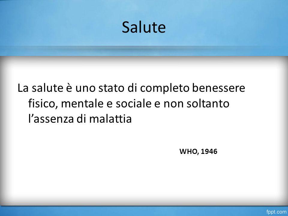 Salute La salute è uno stato di completo benessere fisico, mentale e sociale e non soltanto l'assenza di malattia WHO, 1946