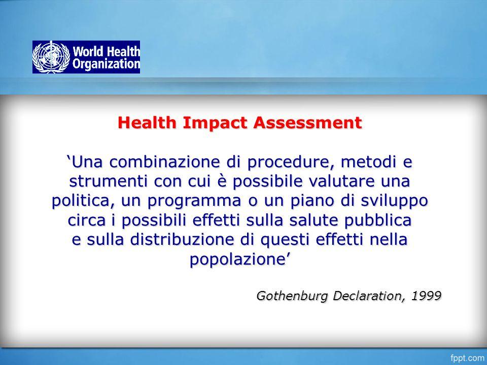 Health Impact Assessment 'Una combinazione di procedure, metodi e strumenti con cui è possibile valutare una politica, un programma o un piano di sviluppo circa i possibili effetti sulla salute pubblica e sulla distribuzione di questi effetti nella popolazione' Gothenburg Declaration, 1999