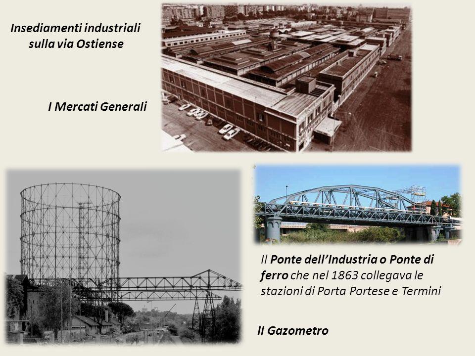 Insediamenti industriali sulla via Ostiense I Mercati Generali Il Gazometro Il Ponte dell'Industria o Ponte di ferro che nel 1863 collegava le stazioni di Porta Portese e Termini