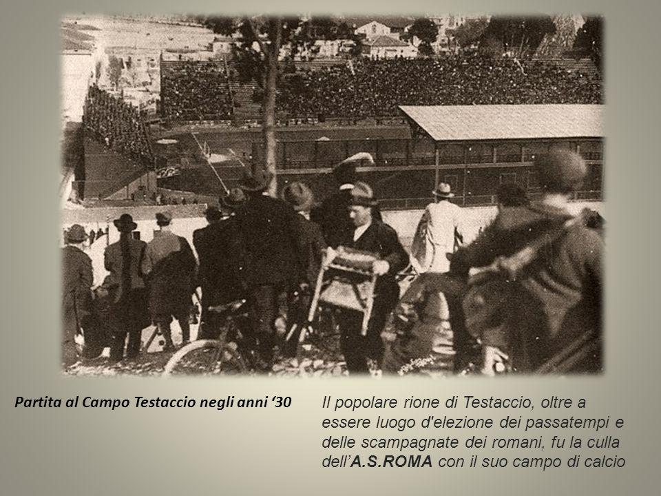 Partita al Campo Testaccio negli anni '30 Il popolare rione di Testaccio, oltre a essere luogo d elezione dei passatempi e delle scampagnate dei romani, fu la culla dell'A.S.ROMA con il suo campo di calcio