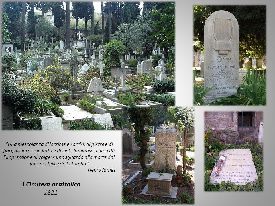 Il Cimitero acattolico 1821 Una mescolanza di lacrime e sorrisi, di pietre e di fiori, di cipressi in lutto e di cielo luminoso, che ci dà l'impressione di volgere uno sguardo alla morte dal lato più felice della tomba Henry James