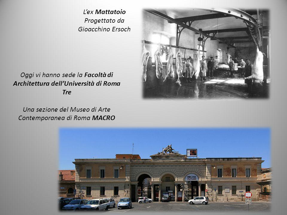 L'ex Mattatoio Progettato da Gioacchino Ersoch Oggi vi hanno sede la Facoltà di Architettura dell'Università di Roma Tre Una sezione del Museo di Arte Contemporanea di Roma MACRO