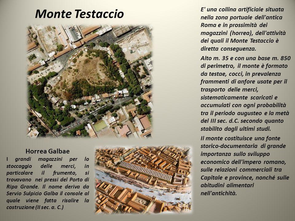 Monte Testaccio E una collina artificiale situata nella zona portuale dell antica Roma e in prossimità dei magazzini (horrea), dell attività dei quali il Monte Testaccio è diretta conseguenza.