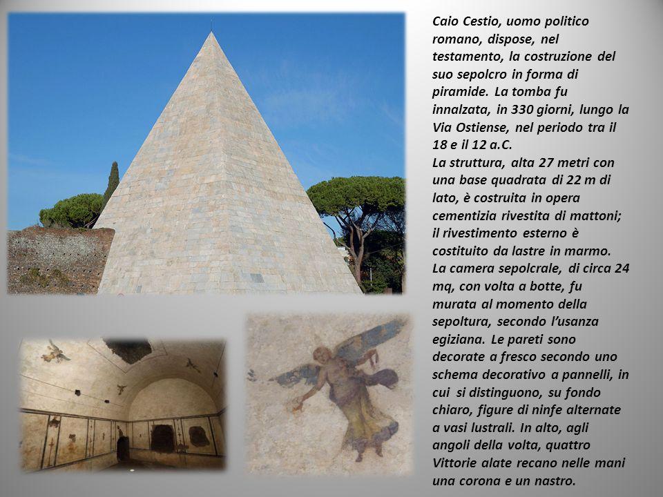 Caio Cestio, uomo politico romano, dispose, nel testamento, la costruzione del suo sepolcro in forma di piramide.