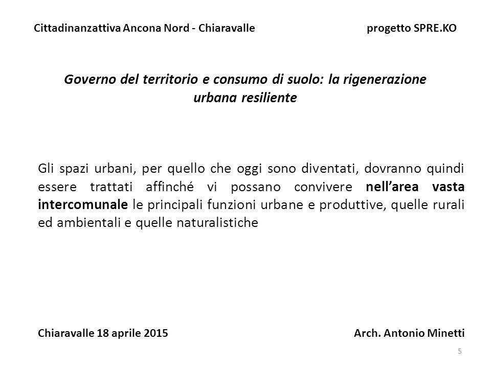 16 Governo del territorio e consumo di suolo: la rigenerazione urbana resiliente Cittadinanzattiva Ancona Nord - Chiaravalle progetto SPRE.KO Chiaravalle 18 aprile 2015 Arch.
