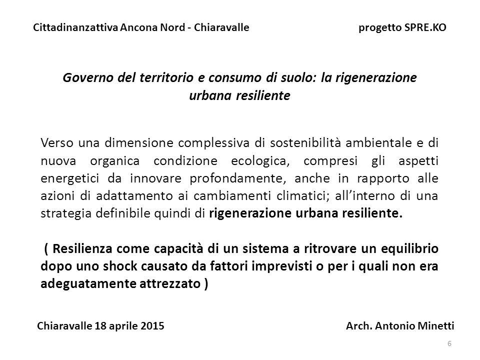 6 Governo del territorio e consumo di suolo: la rigenerazione urbana resiliente Cittadinanzattiva Ancona Nord - Chiaravalle progetto SPRE.KO Chiaravalle 18 aprile 2015 Arch.