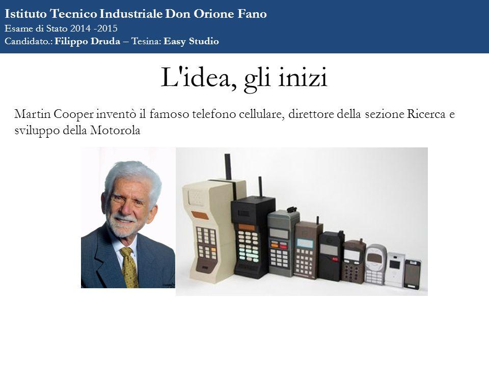 L idea, gli inizi Martin Cooper inventò il famoso telefono cellulare, direttore della sezione Ricerca e sviluppo della Motorola Istituto Tecnico Industriale Don Orione Fano Esame di Stato 2014 -2015 Candidato.: Filippo Druda – Tesina: Easy Studio