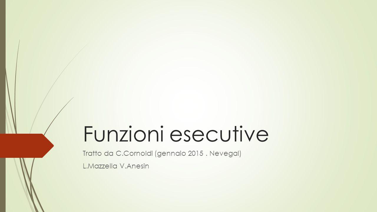 Funzioni esecutive Tratto da C.Cornoldi (gennaio 2015. Nevegal) L.Mazzella V.Anesin