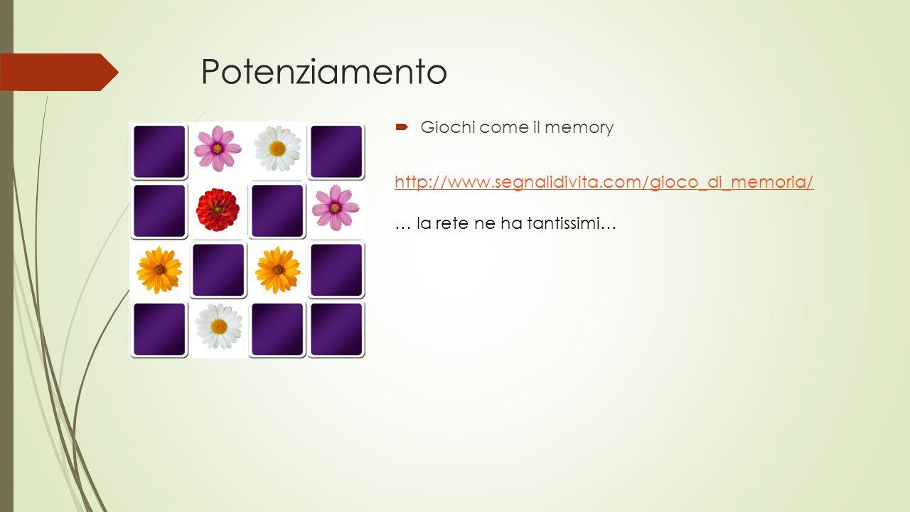 Potenziamento  Giochi come il memory http://www.segnalidivita.com/gioco_di_memoria/ … la rete ne ha tantissimi…