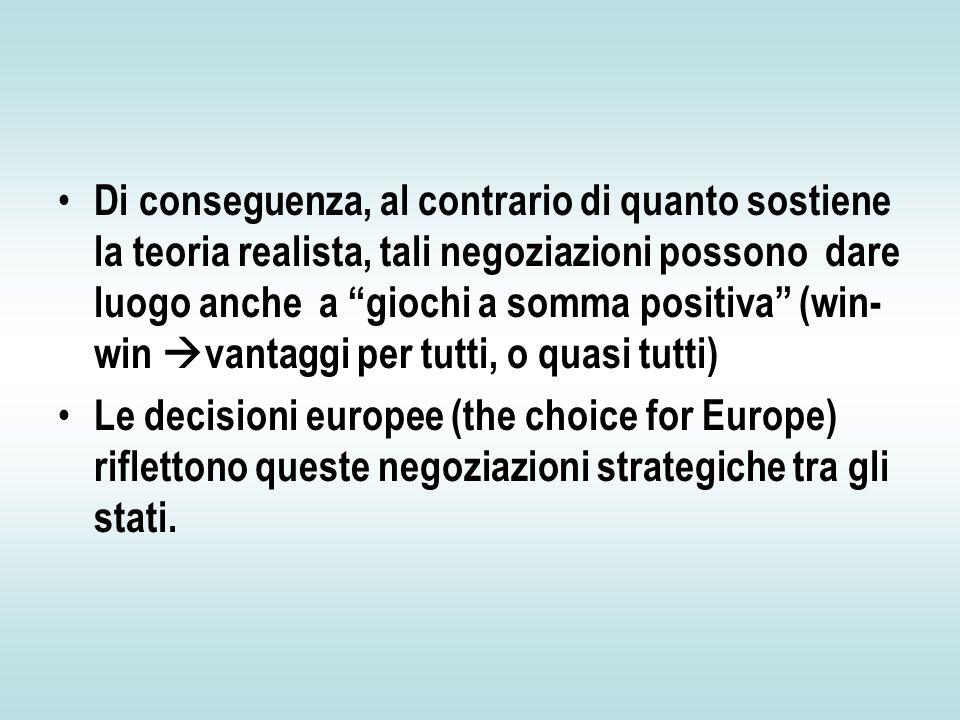 Di conseguenza, al contrario di quanto sostiene la teoria realista, tali negoziazioni possono dare luogo anche a giochi a somma positiva (win- win  vantaggi per tutti, o quasi tutti) Le decisioni europee (the choice for Europe) riflettono queste negoziazioni strategiche tra gli stati.