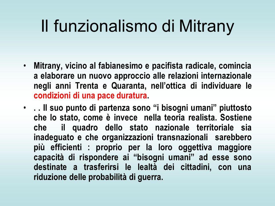Il funzionalismo di Mitrany Mitrany, vicino al fabianesimo e pacifista radicale, comincia a elaborare un nuovo approccio alle relazioni internazionale negli anni Trenta e Quaranta, nell'ottica di individuare le condizioni di una pace duratura...