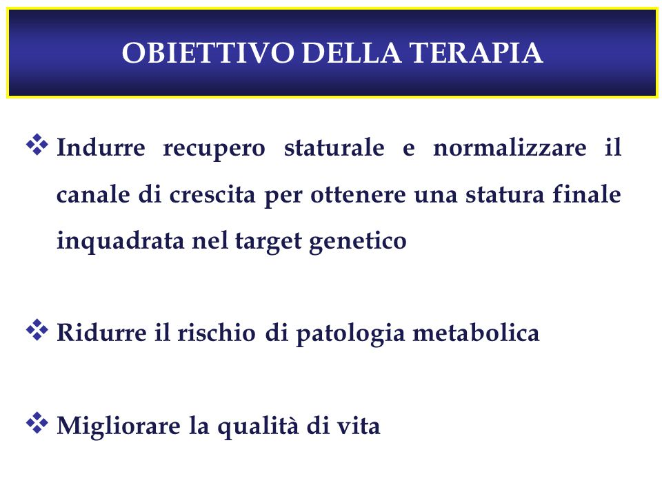 OBIETTIVO DELLA TERAPIA  Indurre recupero staturale e normalizzare il canale di crescita per ottenere una statura finale inquadrata nel target genetico  Ridurre il rischio di patologia metabolica  Migliorare la qualità di vita
