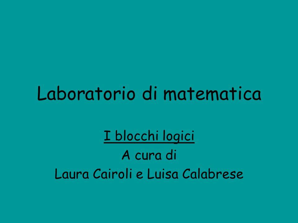 Laboratorio di matematica I blocchi logici A cura di Laura Cairoli e Luisa Calabrese