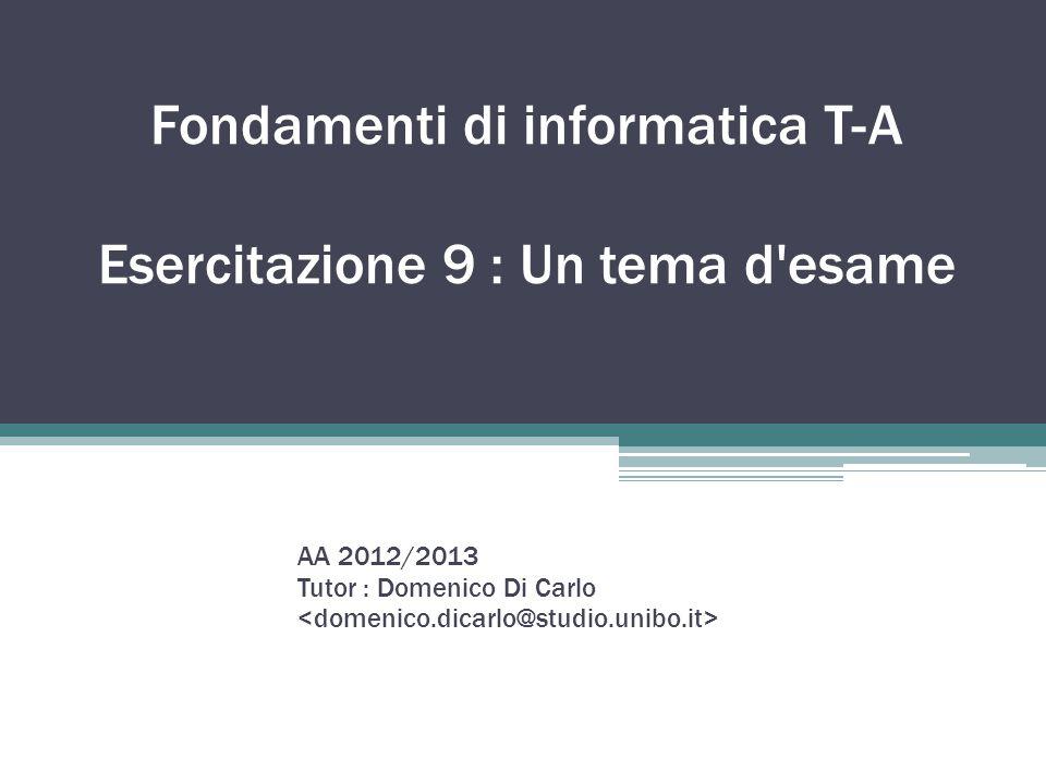 Fondamenti di informatica T-A Esercitazione 9 : Un tema d'esame AA 2012/2013 Tutor : Domenico Di Carlo