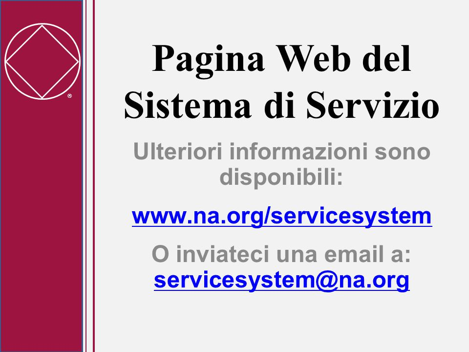 Pagina Web del Sistema di Servizio Ulteriori informazioni sono disponibili: www.na.org/servicesystem O inviateci una email a: servicesystem@na.org servicesystem@na.org