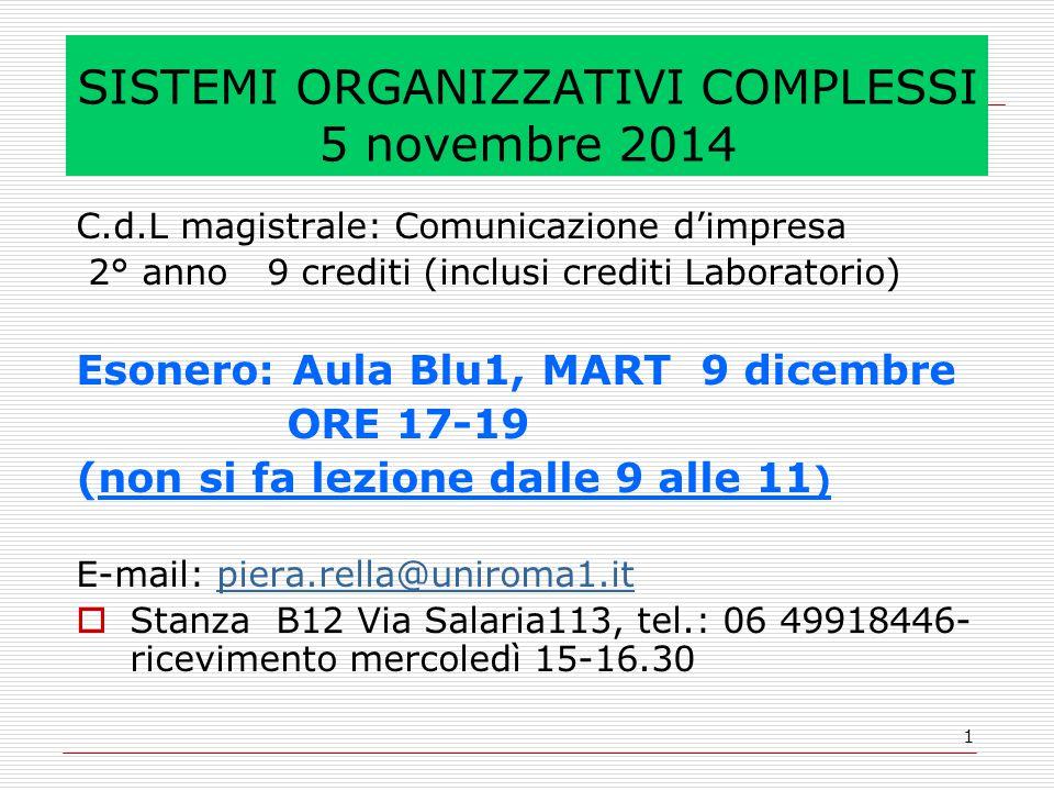 1 SISTEMI ORGANIZZATIVI COMPLESSI 5 novembre 2014 C.d.L magistrale: Comunicazione d'impresa 2° anno 9 crediti (inclusi crediti Laboratorio) Esonero: Aula Blu1, MART 9 dicembre ORE 17-19 (non si fa lezione dalle 9 alle 11 ) E-mail: piera.rella@uniroma1.itpiera.rella@uniroma1.it  Stanza B12 Via Salaria113, tel.: 06 49918446- ricevimento mercoledì 15-16.30