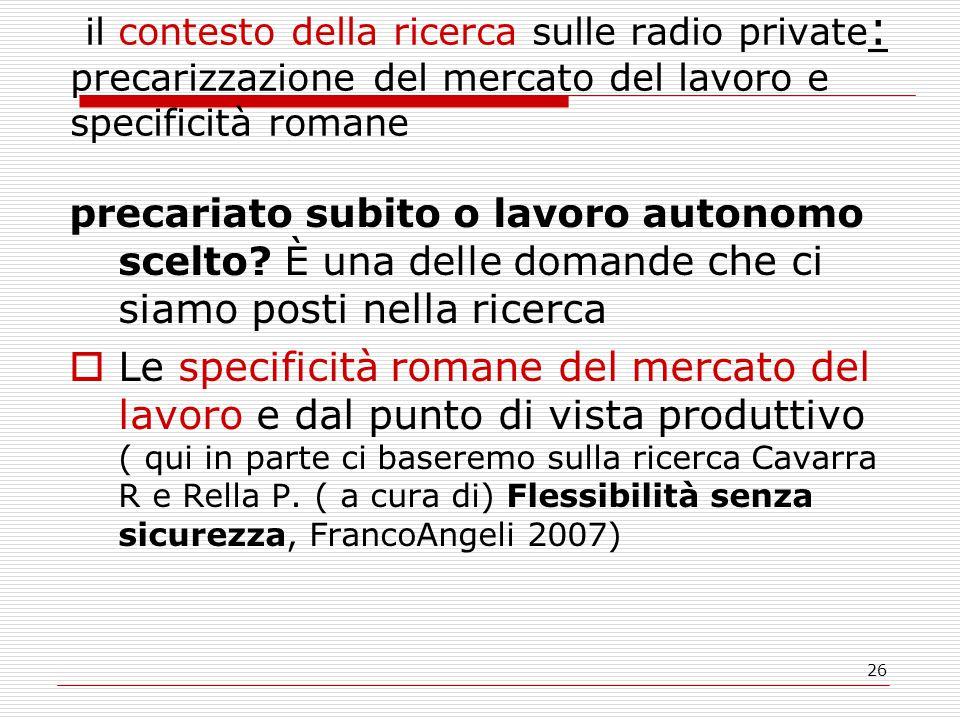 26 il contesto della ricerca sulle radio private : precarizzazione del mercato del lavoro e specificità romane precariato subito o lavoro autonomo scelto.