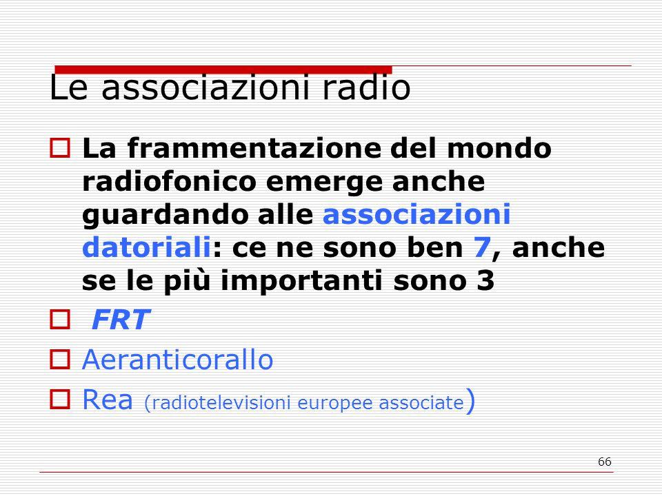 66 Le associazioni radio  La frammentazione del mondo radiofonico emerge anche guardando alle associazioni datoriali: ce ne sono ben 7, anche se le più importanti sono 3  FRT  Aeranticorallo  Rea (radiotelevisioni europee associate )