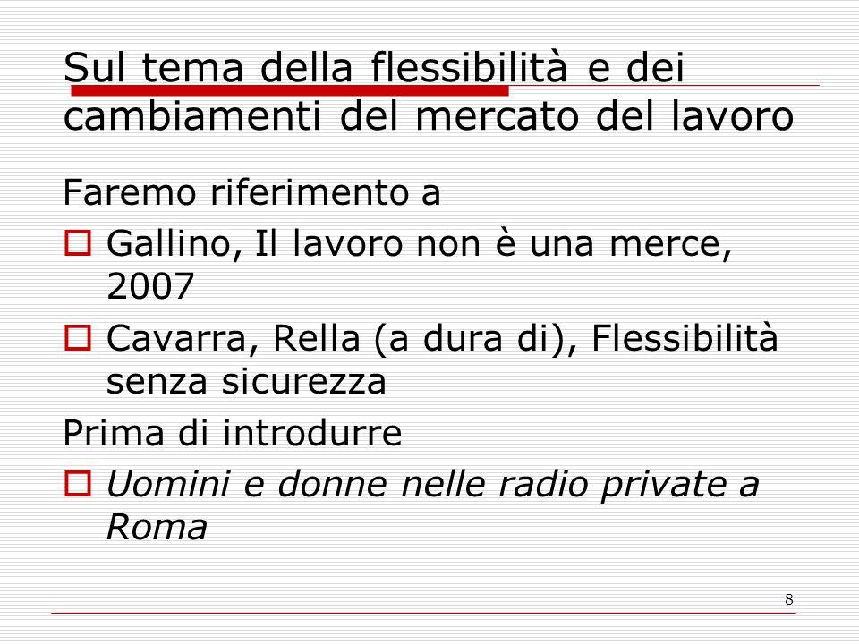 8 Sul tema della flessibilità e dei cambiamenti del mercato del lavoro Faremo riferimento a  Gallino, Il lavoro non è una merce, 2007  Cavarra, Rella (a dura di), Flessibilità senza sicurezza Prima di introdurre  Uomini e donne nelle radio private a Roma