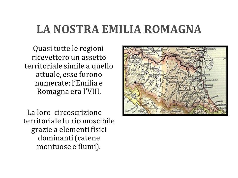 LA NOSTRA EMILIA ROMAGNA Quasi tutte le regioni ricevettero un assetto territoriale simile a quello attuale, esse furono numerate: l'Emilia e Romagna