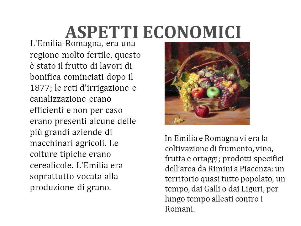 ASPETTI ECONOMICI L Emilia-Romagna, era una regione molto fertile, questo è stato il frutto di lavori di bonifica cominciati dopo il 1877; le reti d irrigazione e canalizzazione erano efficienti e non per caso erano presenti alcune delle più grandi aziende di macchinari agricoli.