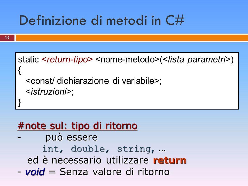 12 Definizione di metodi in C# static ( ) { ; } #note sul: tipo di ritorno - può essere int, double, string, … ed è necessario utilizzare return ed è