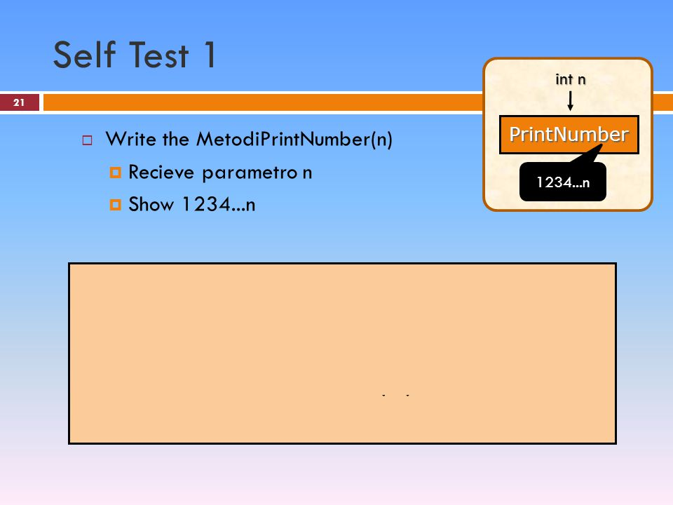21 Self Test 1  Write the MetodiPrintNumber(n)  Recieve parametro n  Show 1234...n PrintNumber int n 1234...n static void PrintNumber(int n) { int i; for(i=1;i<=n;i++) Console.Write(i); }