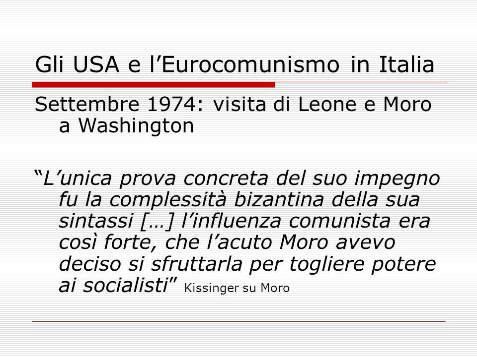 Gli USA e l'Eurocomunismo in Italia Settembre 1974: visita di Leone e Moro a Washington L'unica prova concreta del suo impegno fu la complessità bizantina della sua sintassi […] l'influenza comunista era così forte, che l'acuto Moro avevo deciso si sfruttarla per togliere potere ai socialisti Kissinger su Moro