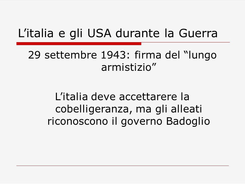 L'italia e gli USA durante la Guerra 29 settembre 1943: firma del lungo armistizio L'italia deve accettarere la cobelligeranza, ma gli alleati riconoscono il governo Badoglio