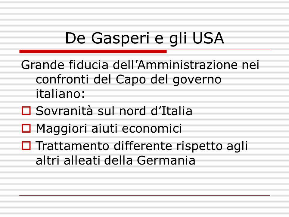 De Gasperi e gli USA Grande fiducia dell'Amministrazione nei confronti del Capo del governo italiano:  Sovranità sul nord d'Italia  Maggiori aiuti economici  Trattamento differente rispetto agli altri alleati della Germania