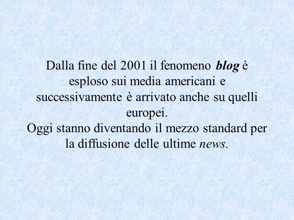 Dalla fine del 2001 il fenomeno blog è esploso sui media americani e successivamente è arrivato anche su quelli europei.