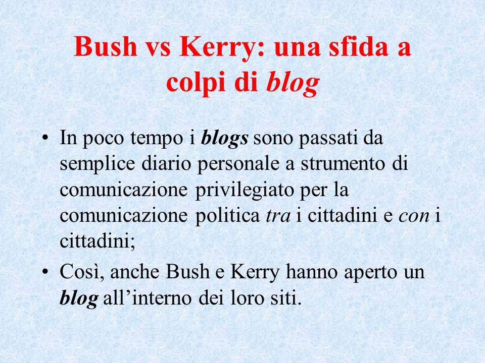 Bush vs Kerry: una sfida a colpi di blog In poco tempo i blogs sono passati da semplice diario personale a strumento di comunicazione privilegiato per la comunicazione politica tra i cittadini e con i cittadini; Così, anche Bush e Kerry hanno aperto un blog all'interno dei loro siti.