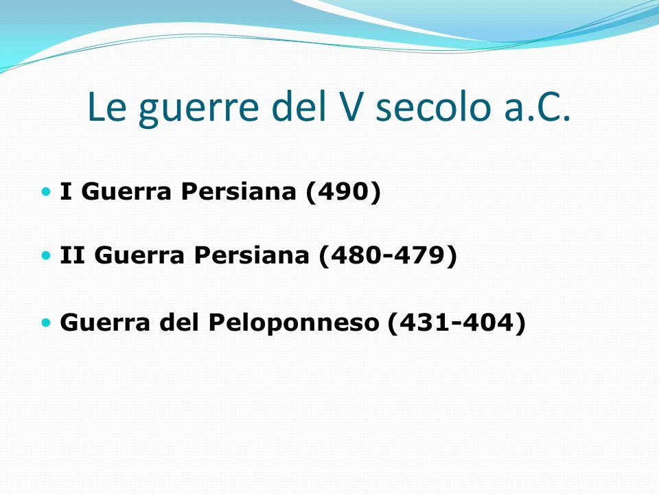 Le guerre del V secolo a.C. I Guerra Persiana (490) II Guerra Persiana (480-479) Guerra del Peloponneso (431-404)