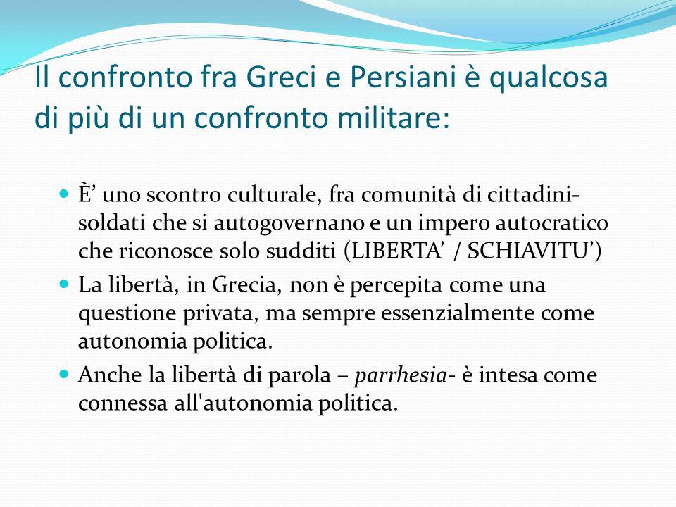 Il confronto fra Greci e Persiani è qualcosa di più di un confronto militare: È' uno scontro culturale, fra comunità di cittadini- soldati che si auto